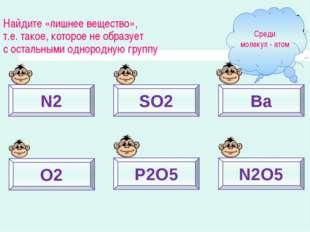 N2 SO2 Ba O2 P2O5 N2O5 Найдите «лишнее вещество», т.е. такое, которое не обра