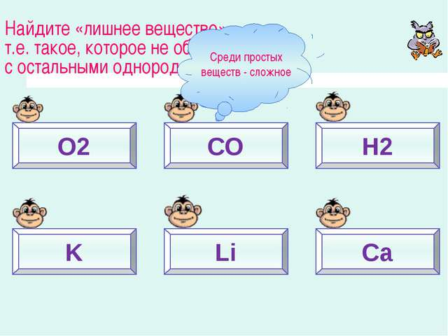 O2 СО Н2 K Li Ca Найдите «лишнее вещество», т.е. такое, которое не образует с...