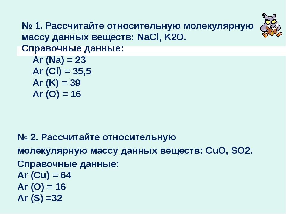 № 1. Рассчитайте относительную молекулярную массу данных веществ: NaCl, K2O....