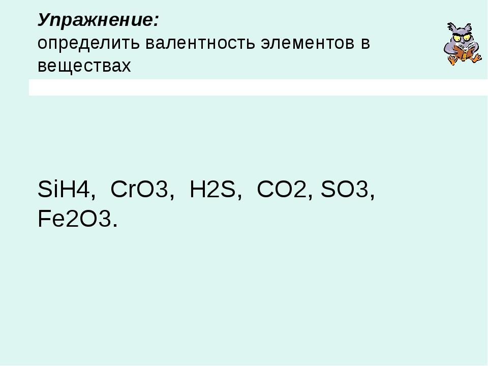 Упражнение: определить валентность элементов в веществах SiH4, CrO3, H2S, CO2...