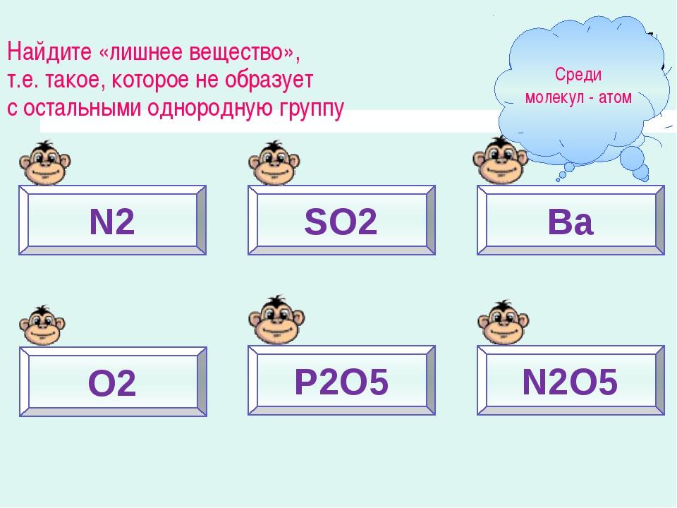 N2 SO2 Ba O2 P2O5 N2O5 Найдите «лишнее вещество», т.е. такое, которое не обра...