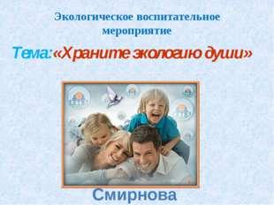 Экологическое воспитательное мероприятие Тема:«Храните экологию души» Смирнов