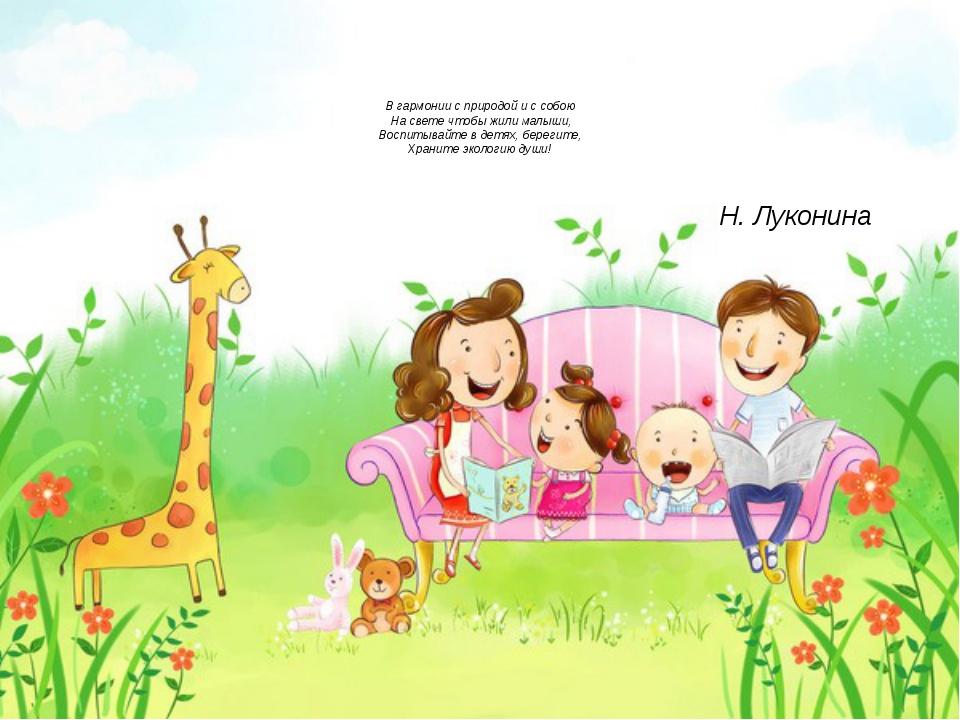 В гармонии с природой и с собою На свете чтобы жили малыши, Воспитывайте в д...