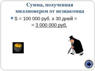 Сумма, полученная миллионером от незнакомца S = 100 000 руб. х 30 дней = = 3