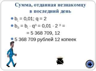 Сумма, отданная незнакомцу в последний день b1 = 0,01; q = 2 b30 = b1  q29 =