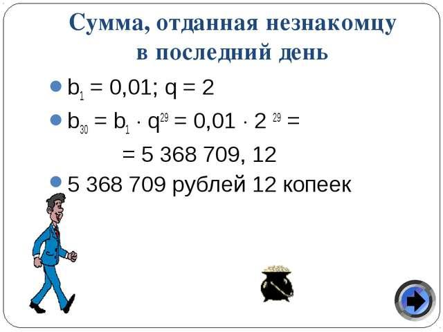 Сумма, отданная незнакомцу в последний день b1 = 0,01; q = 2 b30 = b1  q29 =...