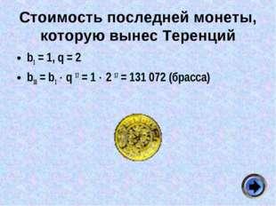 Стоимость последней монеты, которую вынес Теренций b1 = 1, q = 2 b18 = b1  q