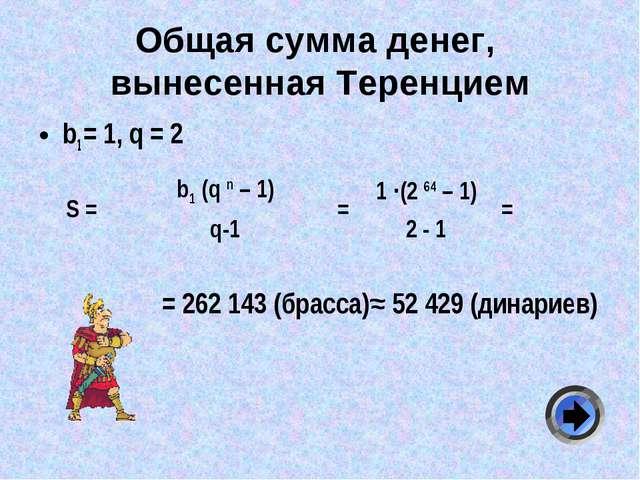 Общая сумма денег, вынесенная Теренцием b1 = 1, q = 2 = 262 143 (брасса)≈ 52...
