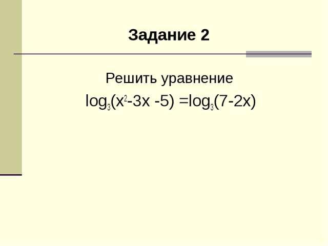 Задание 2 Решить уравнение log3(x2-3x -5) =log3(7-2x)
