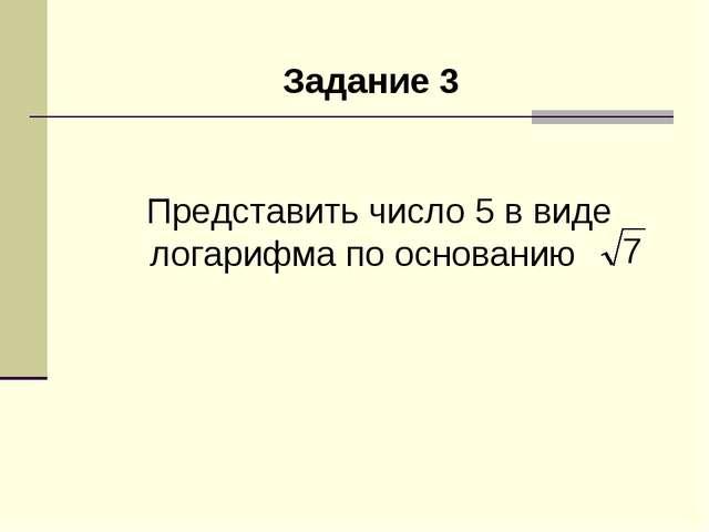 Задание 3 Представить число 5 в виде логарифма по основанию