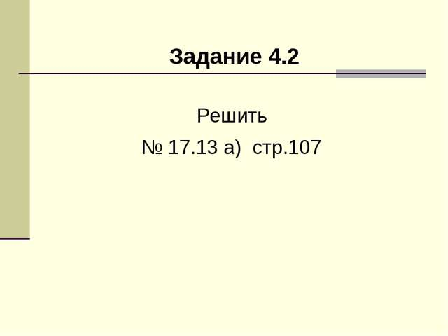 Задание 4.2 Решить № 17.13 а) стр.107