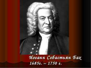 Иоганн Себастьян Бах 1685г. – 1750 г.