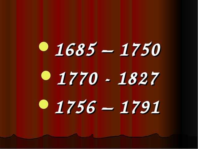 1685 – 1750 1770 - 1827 1756 – 1791