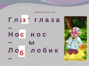 Подбери проверочные слова г л а з а Н о ? – н о с ы с Г л а ? – з Л о ? – л
