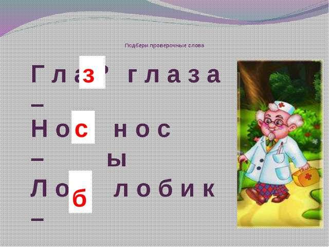 Подбери проверочные слова г л а з а Н о ? – н о с ы с Г л а ? – з Л о ? – л...