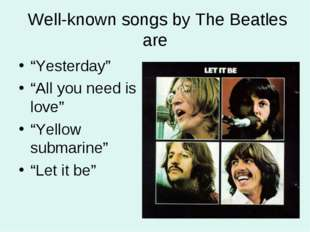"Well-known songs by The Beatles are ""Yesterday"" ""All you need is love"" ""Yell"