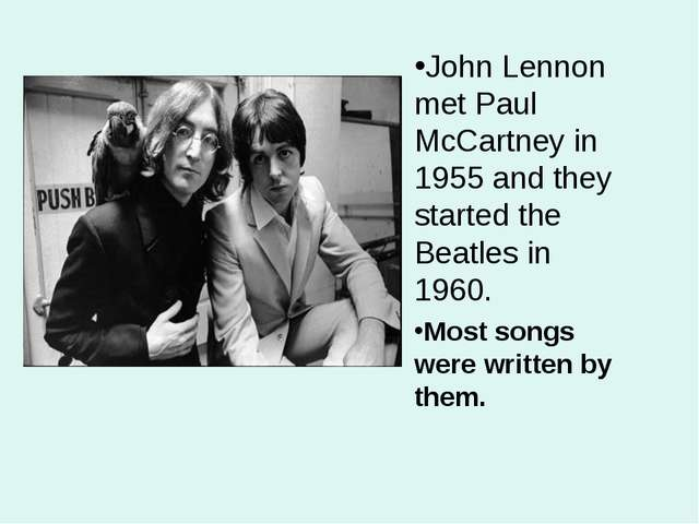 John Lennon met Paul McCartney in 1955 and they started the Beatles in 1960....