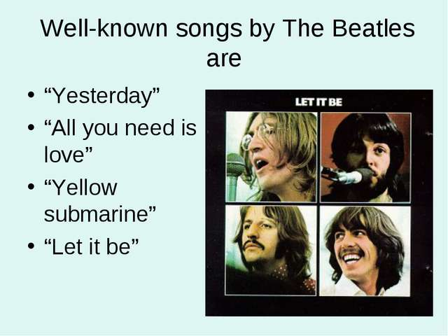"Well-known songs by The Beatles are ""Yesterday"" ""All you need is love"" ""Yell..."