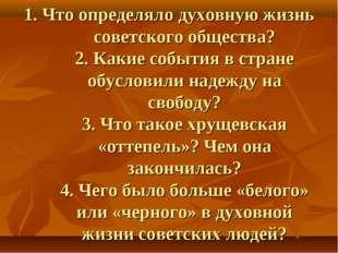 1. Что определяло духовную жизнь советского общества? 2. Какие события в стра