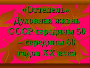 «Оттепель» Духовная жизнь СССР середины 50 – середины 60 годов XX века