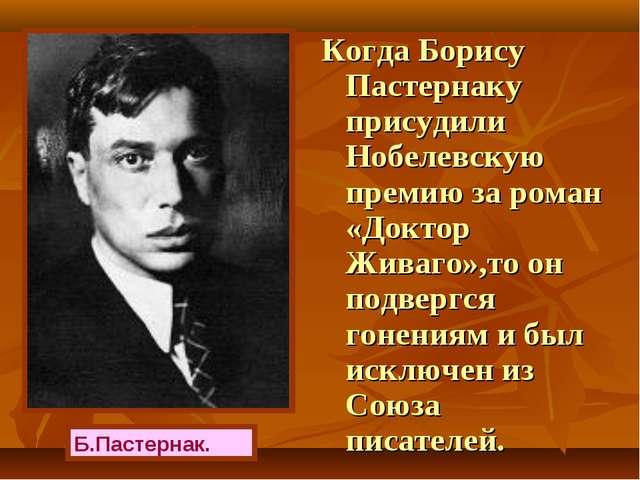 Когда Борису Пастернаку присудили Нобелевскую премию за роман «Доктор Живаго»...