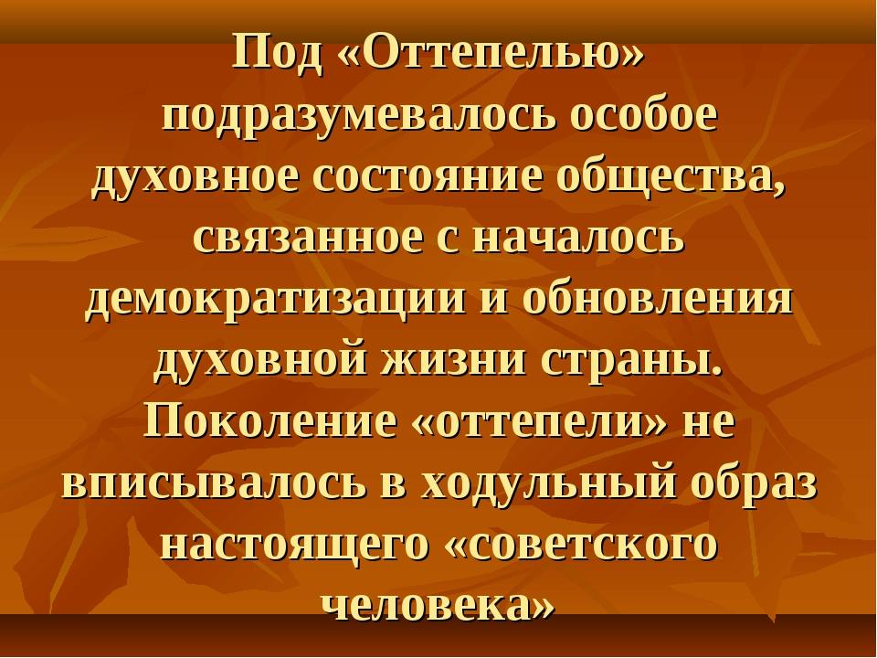 Под «Оттепелью» подразумевалось особое духовное состояние общества, связанное...
