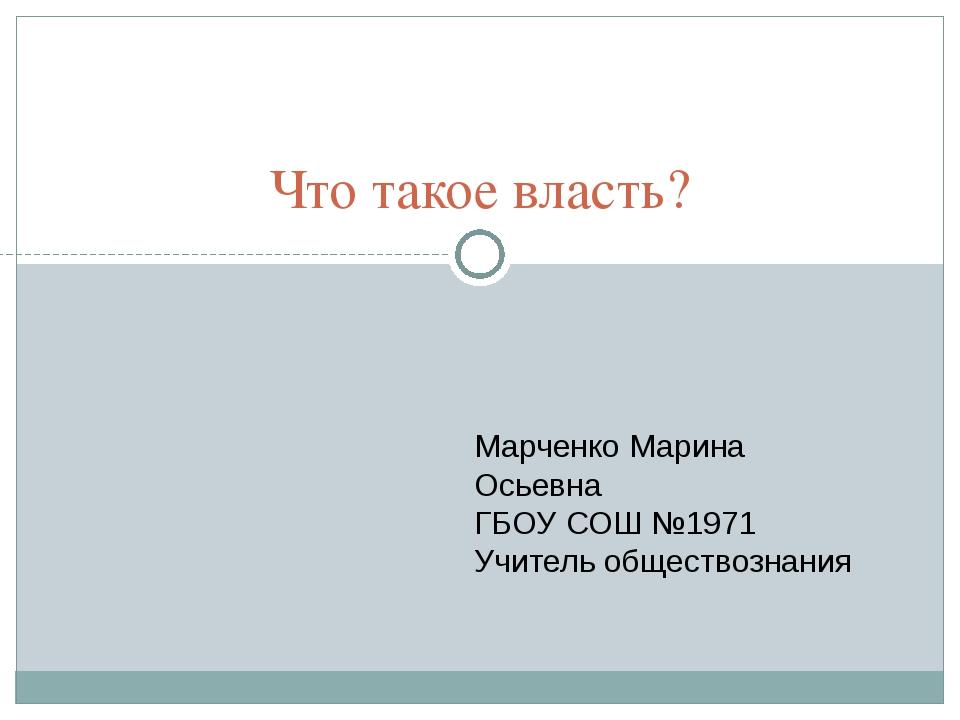 Что такое власть? Марченко Марина Осьевна ГБОУ СОШ №1971 Учитель обществознания