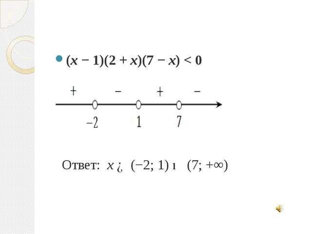 (x − 1)(2 + x)(7 − x) < 0 Ответ: x ∈ (−2; 1) ∪ (7; +∞)