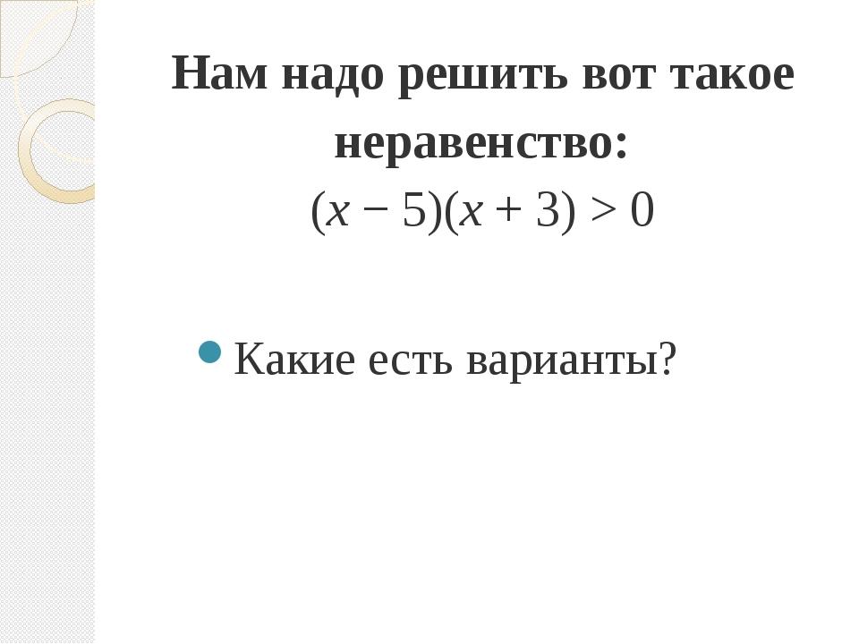 Нам надо решить вот такое неравенство: (x − 5)(x + 3) > 0 Какие есть варианты?