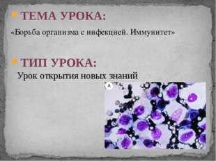 ТЕМА УРОКА: «Борьба организма с инфекцией. Иммунитет» ТИП УРОКА: Урок открыти