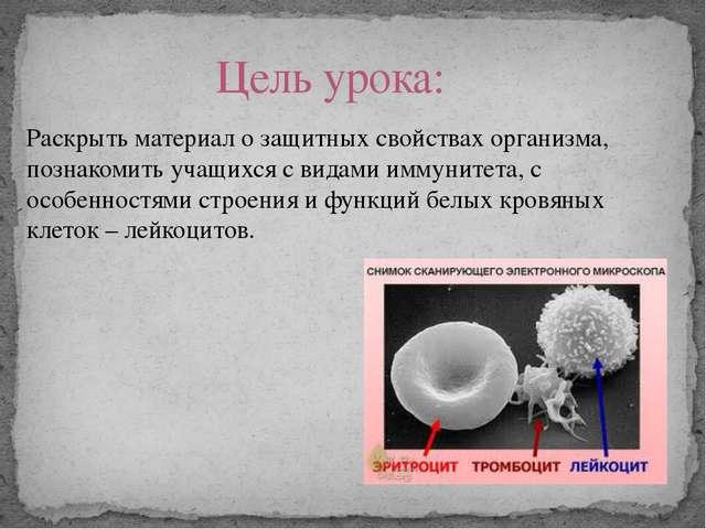 Раскрыть материал о защитных свойствах организма, познакомить учащихся с вида...