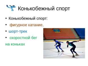 Конькобежный спорт Конькобежный спорт: фигурное катание, шорт-трек скоростной