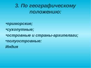 3. По географическому положению: приморские; сухопутные; островные и страны-а