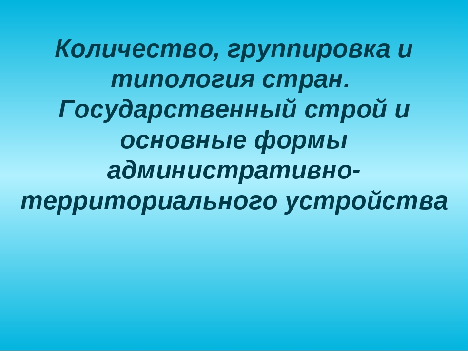 Количество, группировка и типология стран. Государственный строй и основные ф...