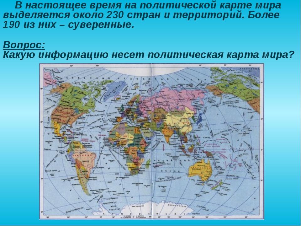 Вопрос: Какую информацию несет политическая карта мира? В настоящее время на...