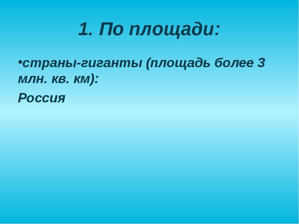 1. По площади: страны-гиганты (площадь более 3 млн. кв. км): Россия