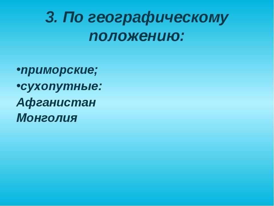 3. По географическому положению: приморские; сухопутные: Афганистан Монголия
