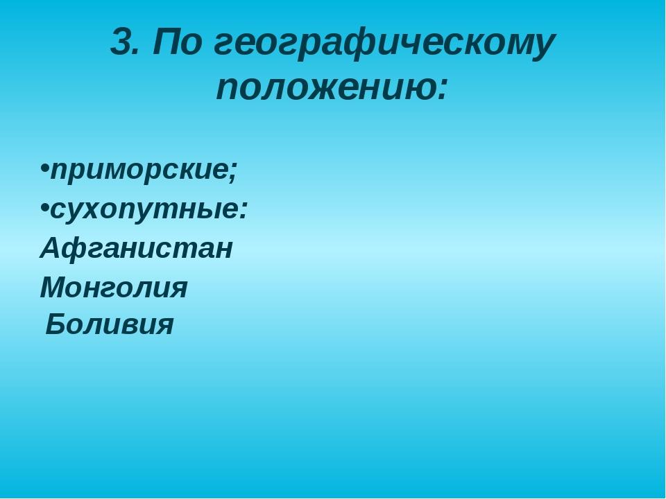 3. По географическому положению: приморские; сухопутные: Афганистан Монголия...
