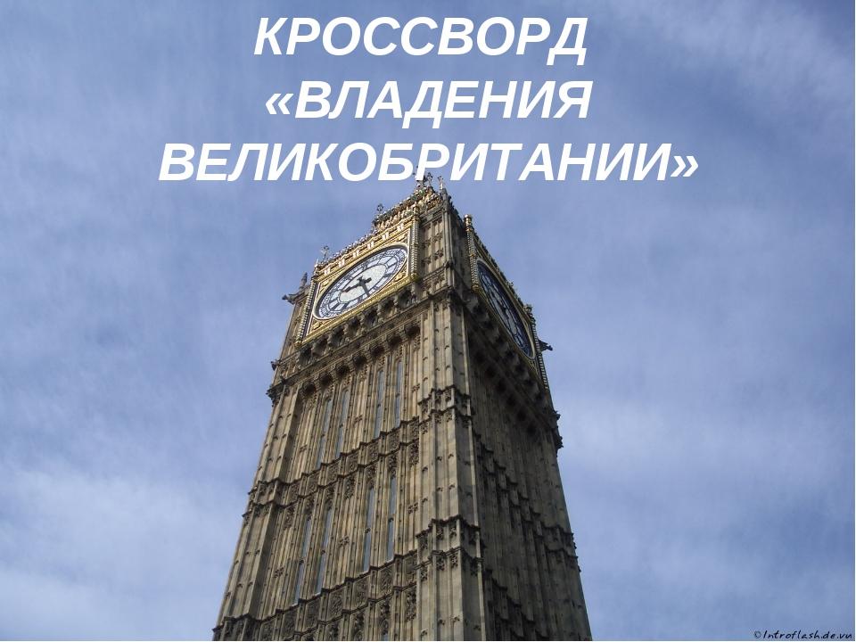 КРОССВОРД «ВЛАДЕНИЯ ВЕЛИКОБРИТАНИИ»