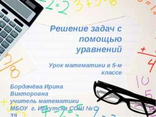 Решение задач с помощью уравнений Урок математики в 5-м классе Бордачёва Ирин