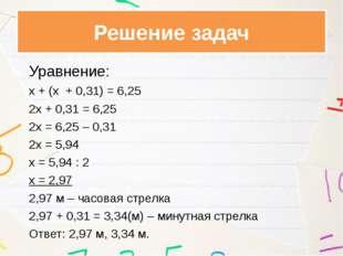 Уравнение: х + (х + 0,31) = 6,25 2х + 0,31 = 6,25 2х = 6,25 – 0,31 2х =