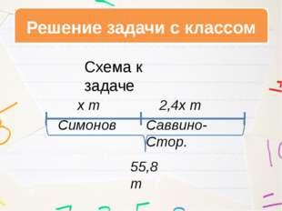 Решение задачи с классом Симонов Саввино-Стор. х т 2,4х т 55,8 т Схема к зада