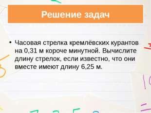 Часовая стрелка кремлёвских курантов на 0,31 м короче минутной. Вычислите дл