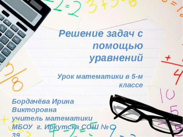 Решение задач с помощью уравнений Урок математики в 5-м классе Бордачёва Ирин...