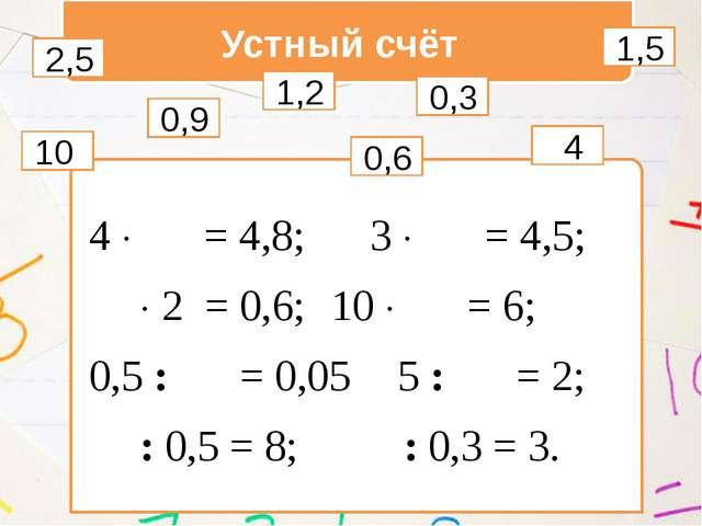 Устный счёт 4   = 4,8; 3   = 4,5;   2 = 0,6;10   = 6; 0,5 :  = 0,0...