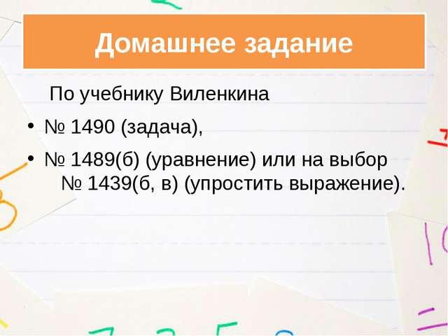 По учебнику Виленкина № 1490 (задача), № 1489(б) (уравнение) или на выбор №...