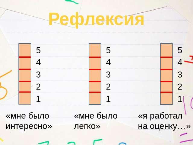 Рефлексия «мне было интересно» «мне было легко» «я работал на оценку…» 1 2 3...