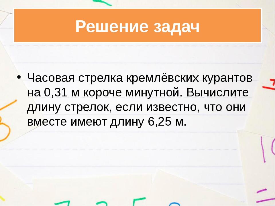 Часовая стрелка кремлёвских курантов на 0,31 м короче минутной. Вычислите дл...