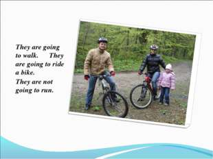 They are going to walk. They are going to ride a bike. They are not going to