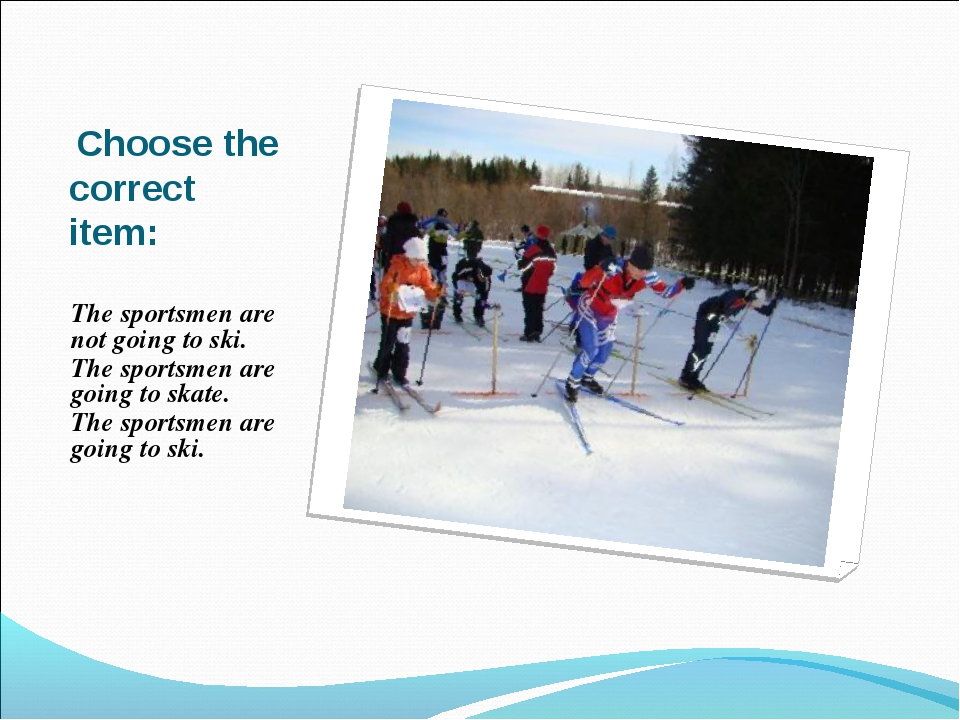 Choose the correct item: The sportsmen are not going to ski. The sportsmen a...